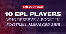 10 EPL Players who deserve an upgrade in FM19