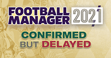 Football Manager 2021 Confirmed but Delayed